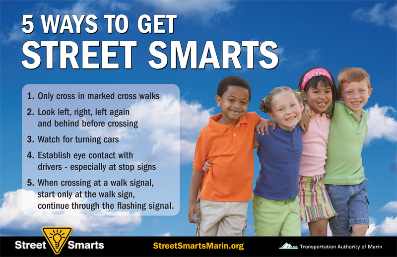 """5 ways to get street smarts: 1. only cross in marked cross walks. 2. look left, right, left again and behind before crossing. 3. watch for turning cars. 4. establish eye contact with drivers -- especially at stop signs. 5. when crossing at a walk signal, start only at the walk sign, continue through the flashing signal."""